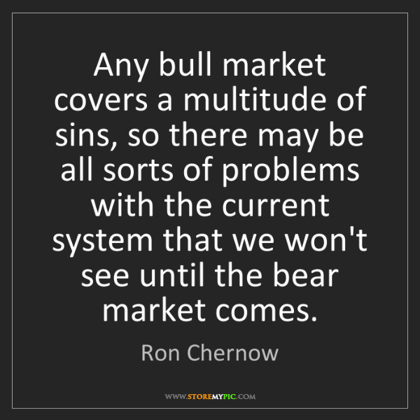 Ron Chernow: Any bull market covers a multitude of sins, so there...