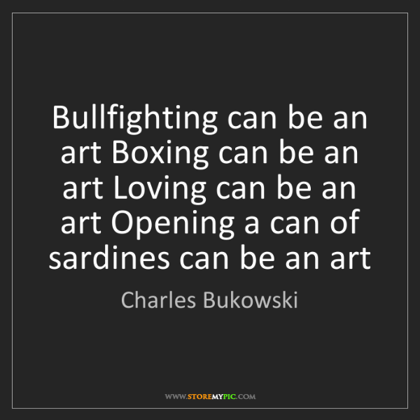 Charles Bukowski: Bullfighting can be an art Boxing can be an art Loving...