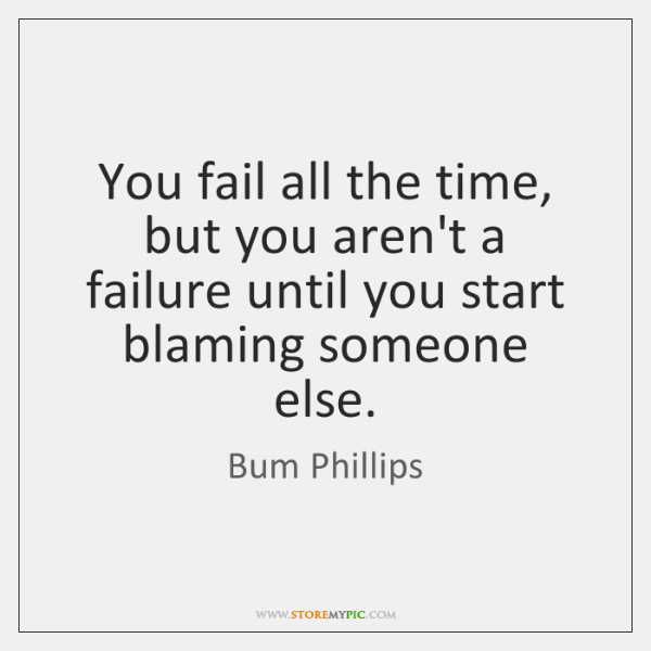 You fail all the time, but you aren't a failure until you ...