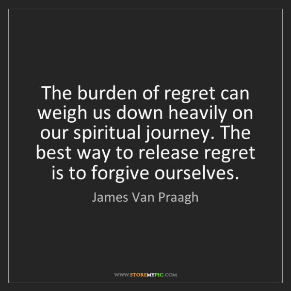 James Van Praagh: The burden of regret can weigh us down heavily on our...
