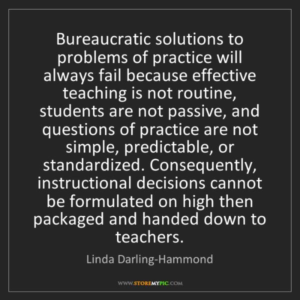Linda Darling-Hammond: Bureaucratic solutions to problems of practice will always...