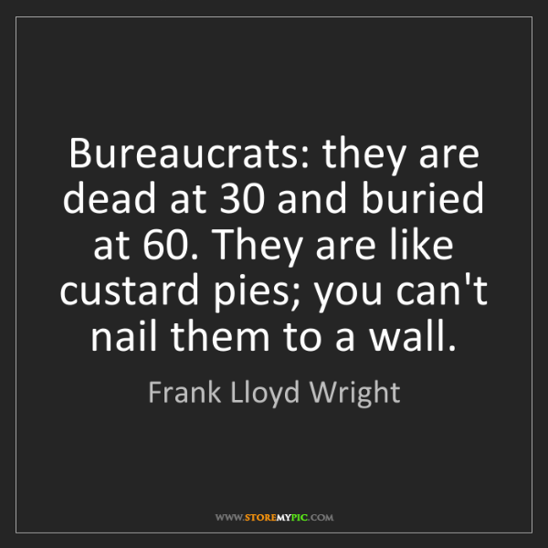 Frank Lloyd Wright: Bureaucrats: they are dead at 30 and buried at 60. They...