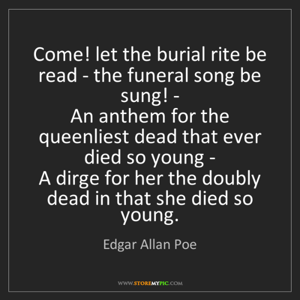 Edgar Allan Poe: Come! let the burial rite be read - the funeral song...