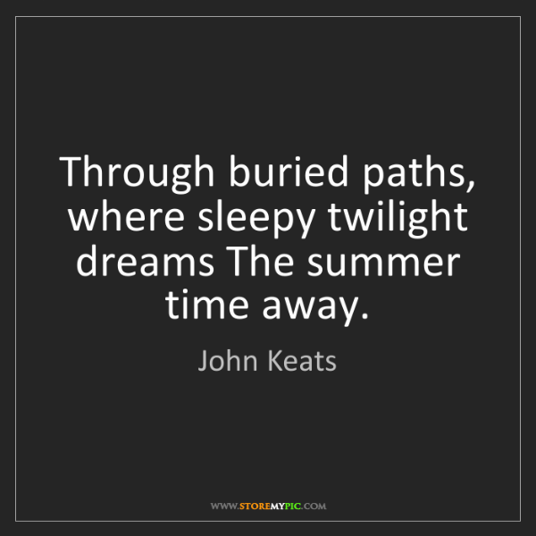 John Keats: Through buried paths, where sleepy twilight dreams The...