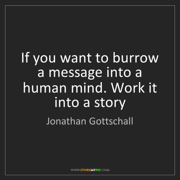 Jonathan Gottschall: If you want to burrow a message into a human mind. Work...