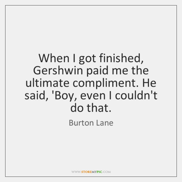 When I got finished, Gershwin paid me the ultimate compliment. He said, ...