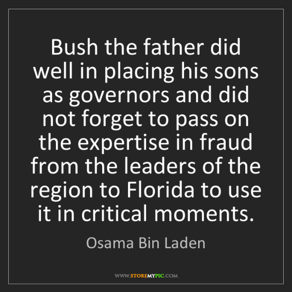 Osama Bin Laden: Bush the father did well in placing his sons as governors...