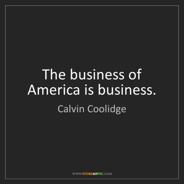 Calvin Coolidge: The business of America is business.