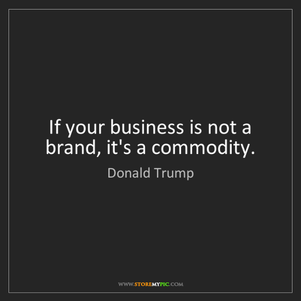 Donald Trump: If your business is not a brand, it's a commodity.