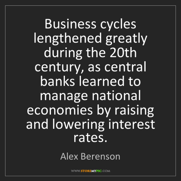 Alex Berenson: Business cycles lengthened greatly during the 20th century,...