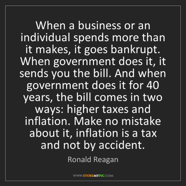 Ronald Reagan: When a business or an individual spends more than it...