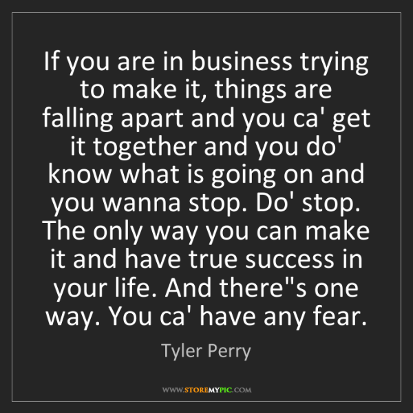 Tyler Perry: If you are in business trying to make it, things are...