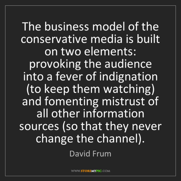 David Frum: The business model of the conservative media is built...
