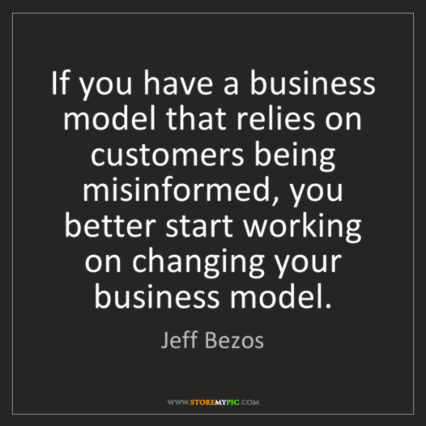Jeff Bezos: If you have a business model that relies on customers...