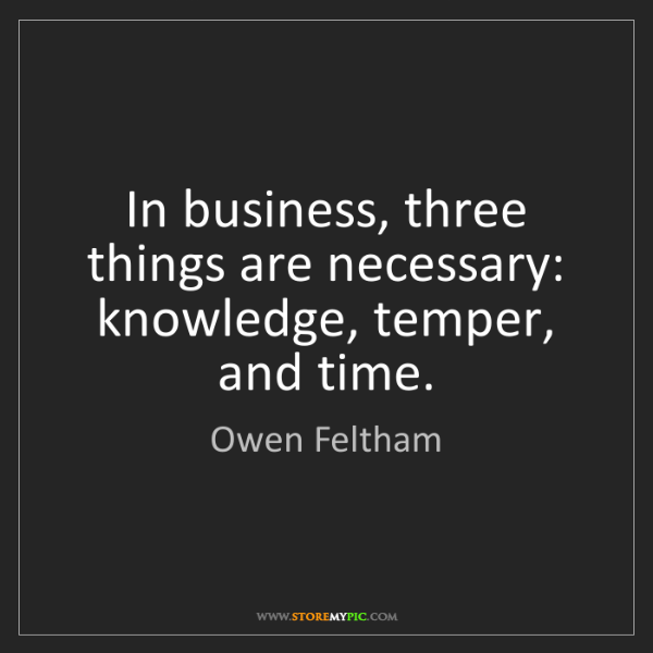 Owen Feltham: In business, three things are necessary: knowledge, temper,...