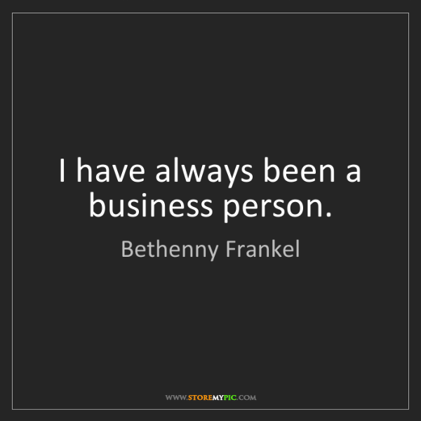 Bethenny Frankel: I have always been a business person.