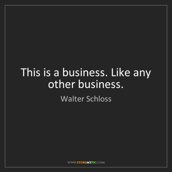 Walter Schloss: This is a business. Like any other business.