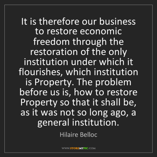 Hilaire Belloc: It is therefore our business to restore economic freedom...