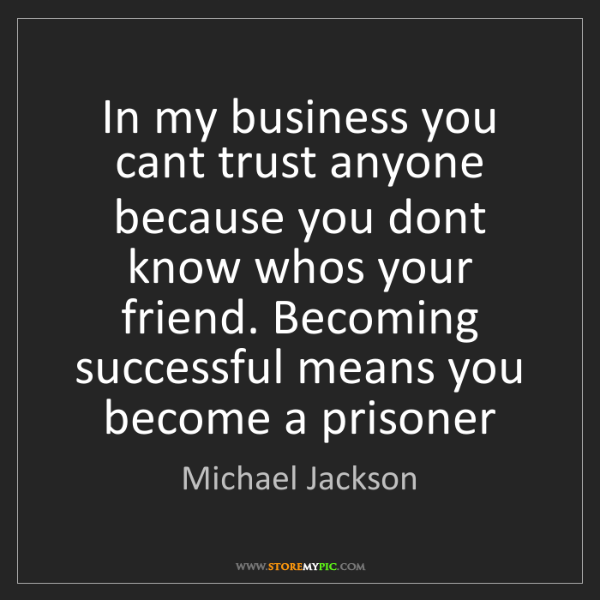 Michael Jackson: In my business you cant trust anyone because you dont...