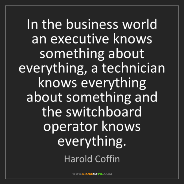 Harold Coffin: In the business world an executive knows something about...
