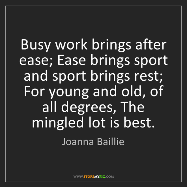 Joanna Baillie: Busy work brings after ease; Ease brings sport and sport...