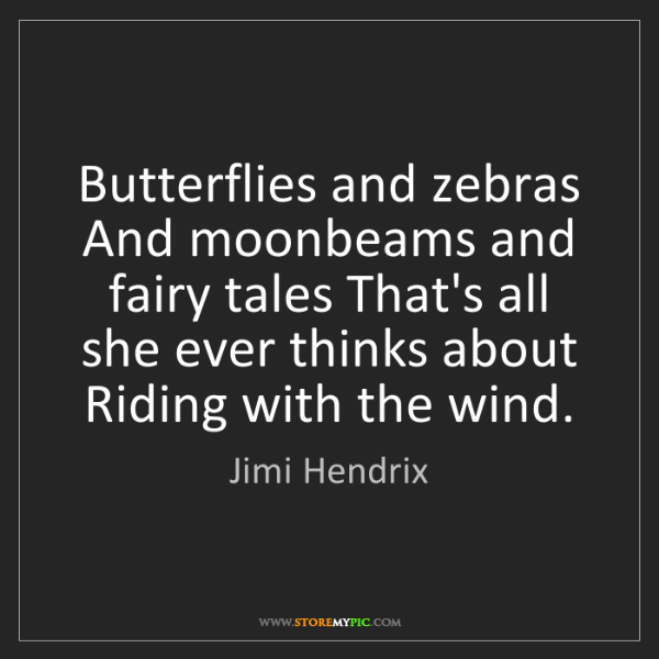 Jimi Hendrix: Butterflies and zebras And moonbeams and fairy tales...