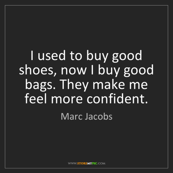Marc Jacobs: I used to buy good shoes, now I buy good bags. They make...