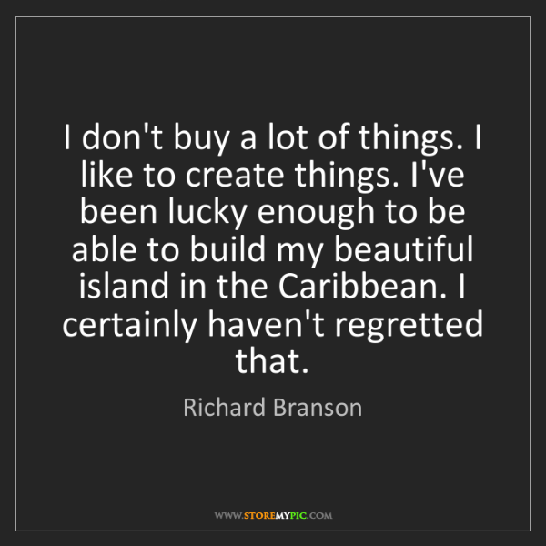 Richard Branson: I don't buy a lot of things. I like to create things....