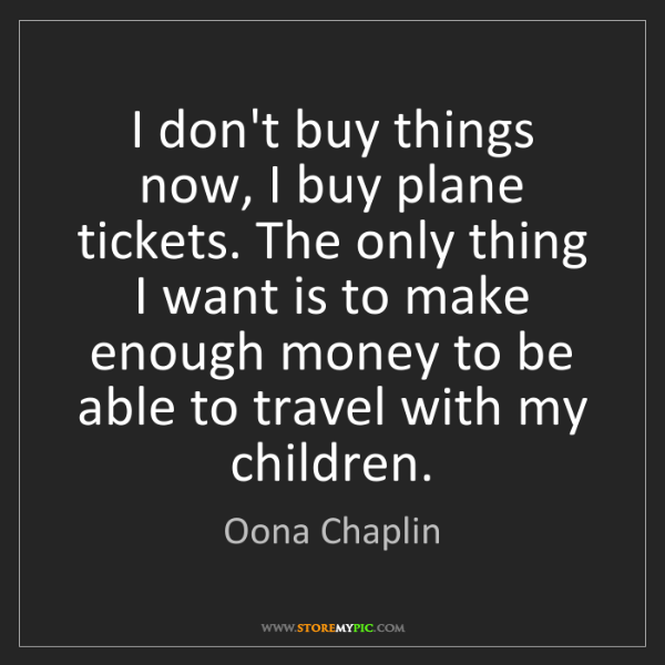 Oona Chaplin: I don't buy things now, I buy plane tickets. The only...