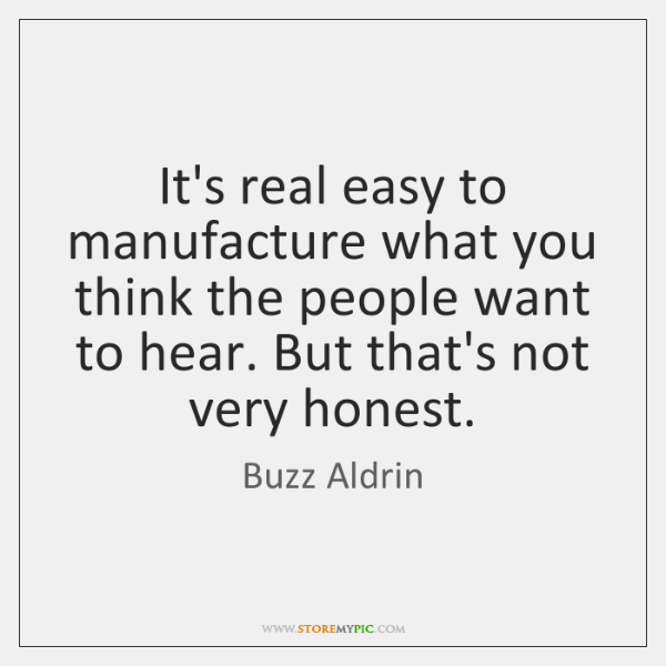 It's real easy to manufacture what you think the people want to ...