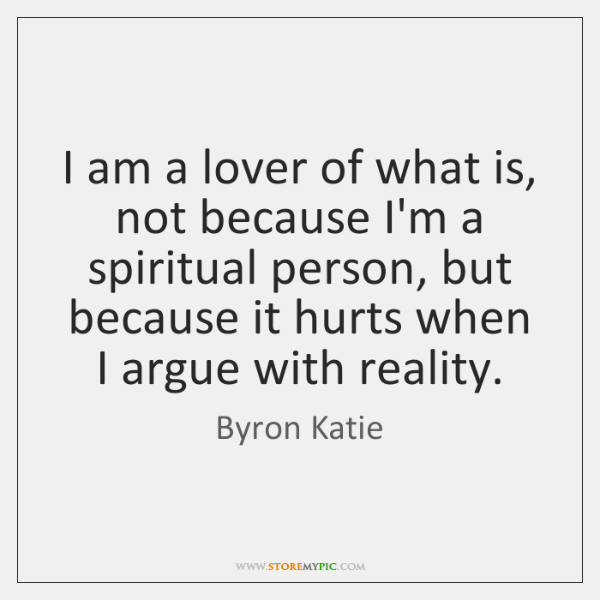 I am a lover of what is, not because I'm a spiritual ...