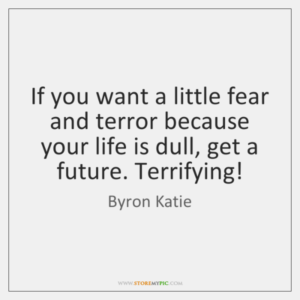 If you want a little fear and terror because your life is ...