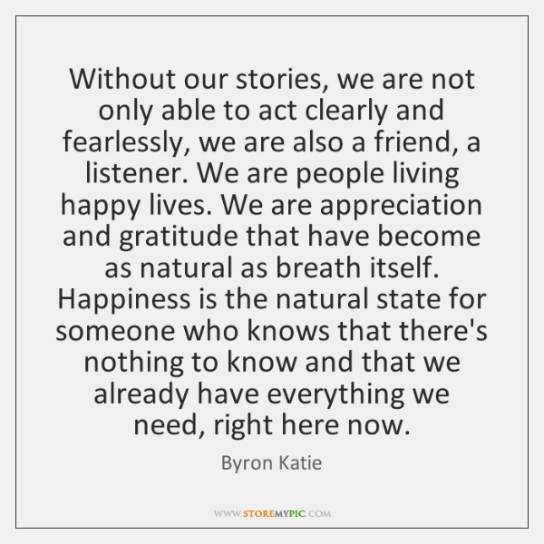 Without our stories, we are not only able to act clearly and ...