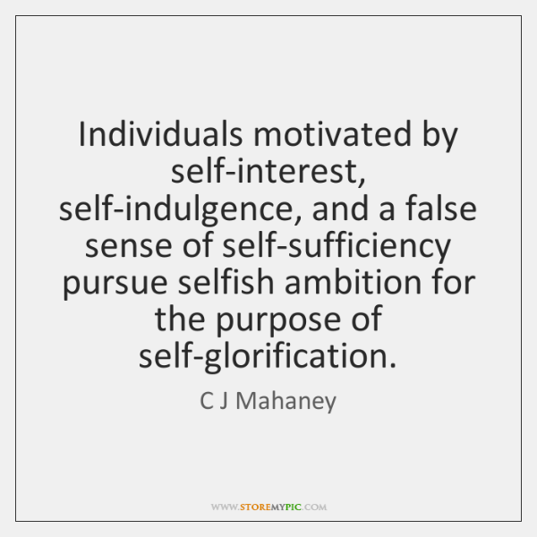 Individuals motivated by self-interest, self-indulgence, and a false sense of self-sufficiency pursu