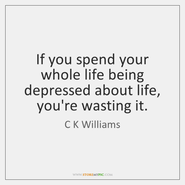 If you spend your whole life being depressed about life, you're wasting ...