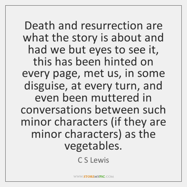 Death and resurrection are what the story is about and had we ...