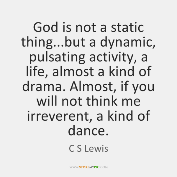 God is not a static thing...but a dynamic, pulsating activity, a ...