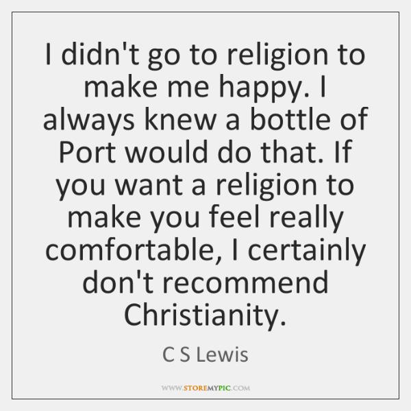 I didn't go to religion to make me happy. I always knew ...