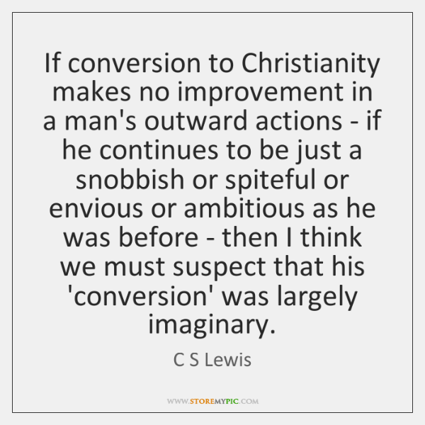 If conversion to Christianity makes no improvement in a man's outward actions ...