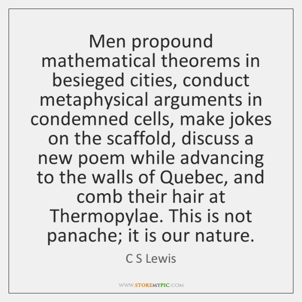 Men propound mathematical theorems in besieged cities, conduct metaphysical arguments in condemned .