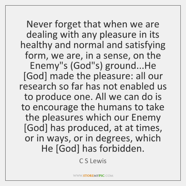 Never forget that when we are dealing with any pleasure in its ...