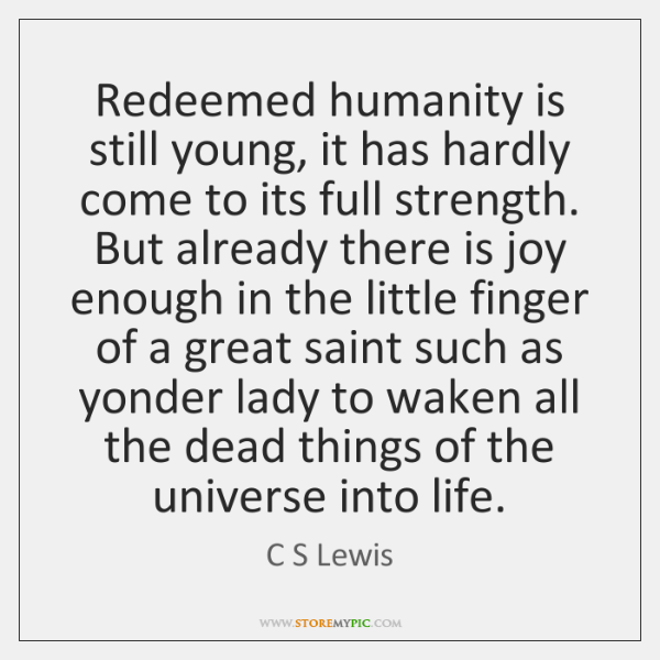 Redeemed humanity is still young, it has hardly come to its full ...