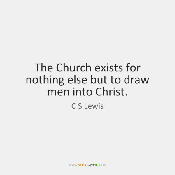 The Church exists for nothing else but to draw men into Christ.