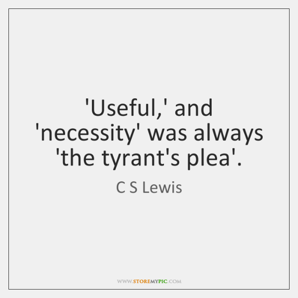 'Useful,' and 'necessity' was always 'the tyrant's plea'.