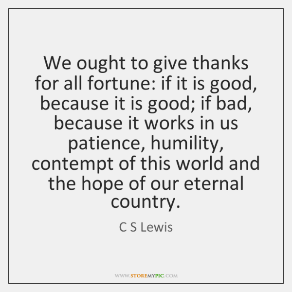 We ought to give thanks for all fortune: if it is good, ...