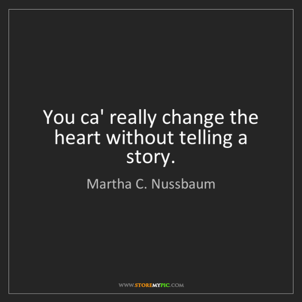 Martha C. Nussbaum: You ca' really change the heart without telling a story.