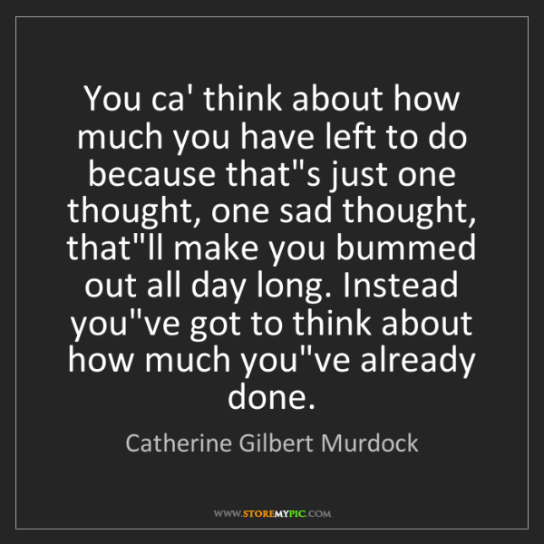 Catherine Gilbert Murdock: You ca' think about how much you have left to do because...