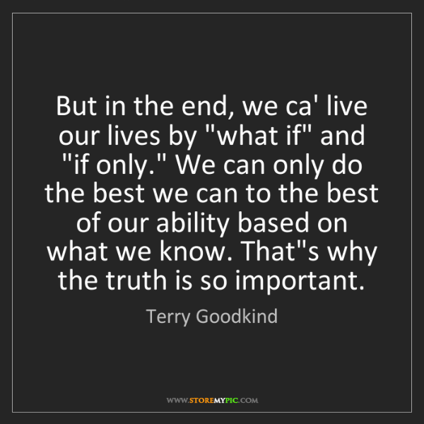 "Terry Goodkind: But in the end, we ca' live our lives by ""what if"" and..."