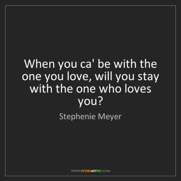 Stephenie Meyer: When you ca' be with the one you love, will you stay...