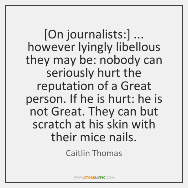 [On journalists:] ... however lyingly libellous they may be: nobody can seriously hurt ...
